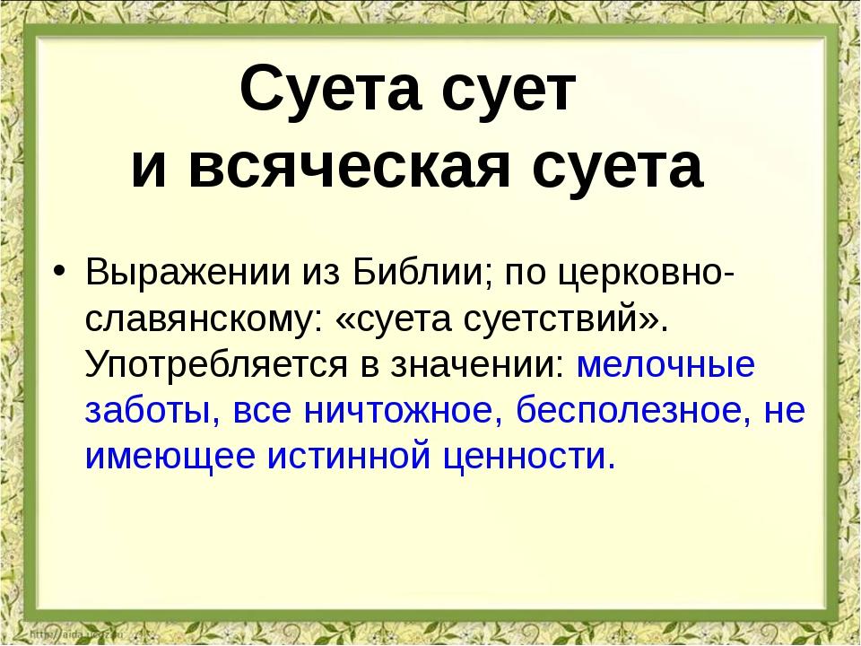 Выражении из Библии; по церковно-славянскому: «суета суетствий». Употребляетс...