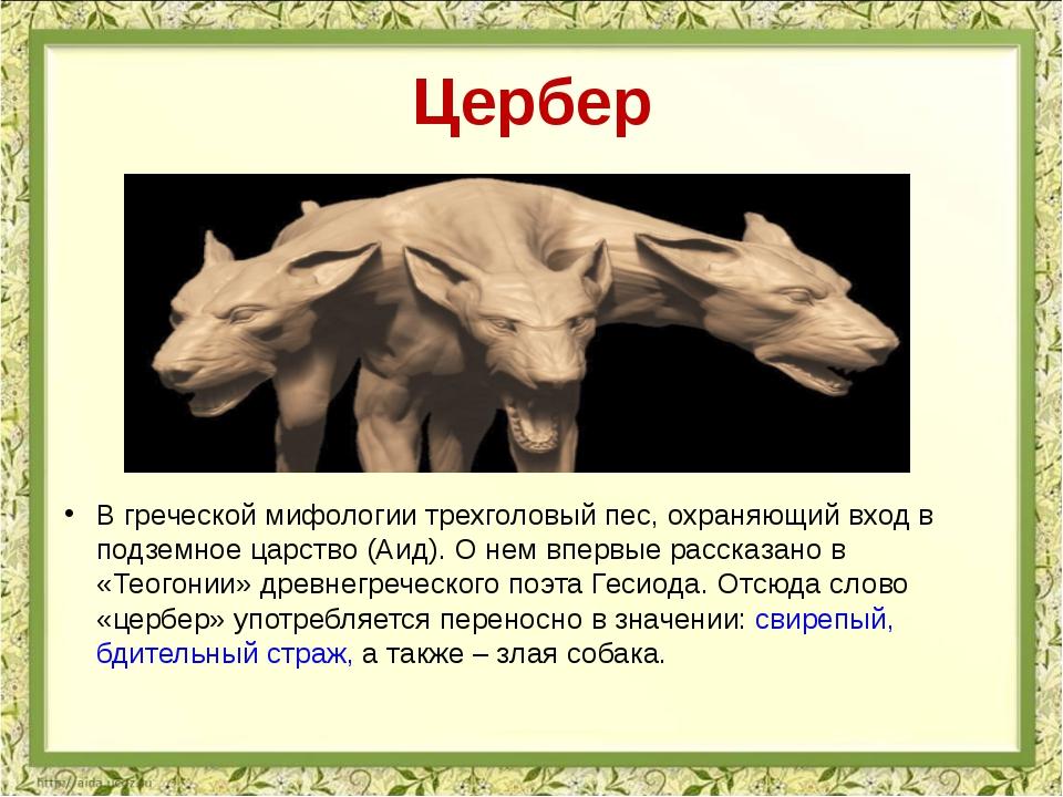 Цербер В греческой мифологии трехголовый пес, охраняющий вход в подземное цар...