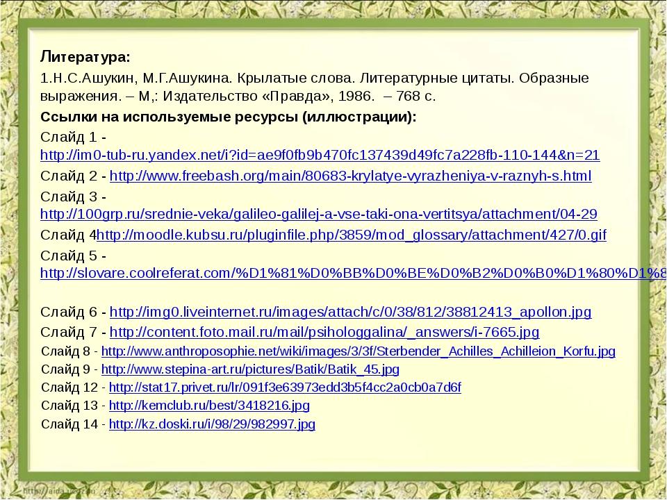 Литература: 1.Н.С.Ашукин, М.Г.Ашукина. Крылатые слова. Литературные цитаты. О...