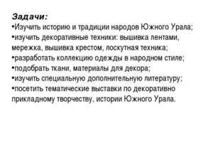 Задачи: Изучить историю и традиции народов Южного Урала; изучить декоративные