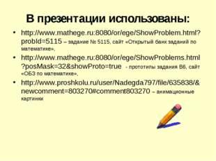 В презентации использованы: http://www.mathege.ru:8080/or/ege/ShowProblem.htm