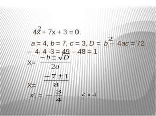 4х + 7х + 3 = 0. а = 4, b = 7, с = 3, D = b – 4ас = 72 – 4· 4 ·3 = 49 – 48 =