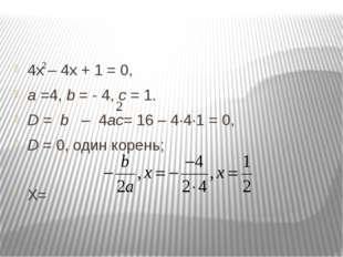 4х – 4х + 1 = 0, а =4, b = - 4, с = 1. D = b – 4ас= 16 – 4∙4∙1 = 0, D = 0, о