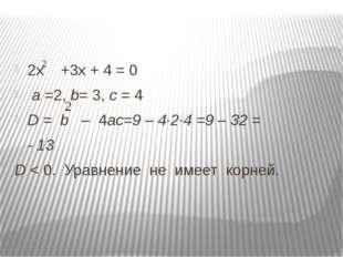 2х +3х + 4 = 0 а =2, b= 3, с = 4 D = b – 4ас=9 – 4∙2∙4 =9 – 32 = - 13 D < 0.