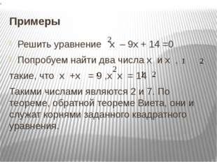 Примеры Решить уравнение х – 9х + 14 =0 Попробуем найти два числа х и х , так