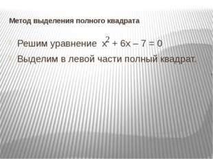 Метод выделения полного квадрата Решим уравнение х + 6х – 7 = 0 Выделим в лев
