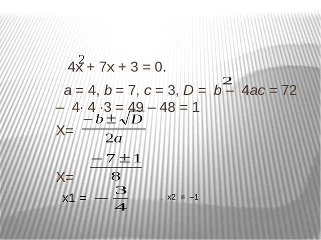 4х + 7х + 3 = 0. а = 4, b = 7, с = 3, D = b – 4ас = 72 – 4· 4 ·3 = 49 – 48 =...