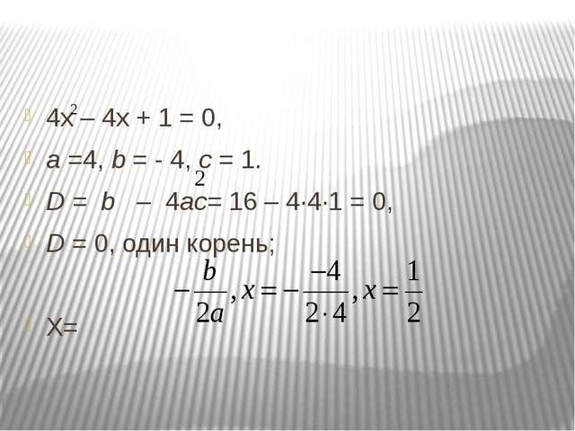 4х – 4х + 1 = 0, а =4, b = - 4, с = 1. D = b – 4ас= 16 – 4∙4∙1 = 0, D = 0, о...