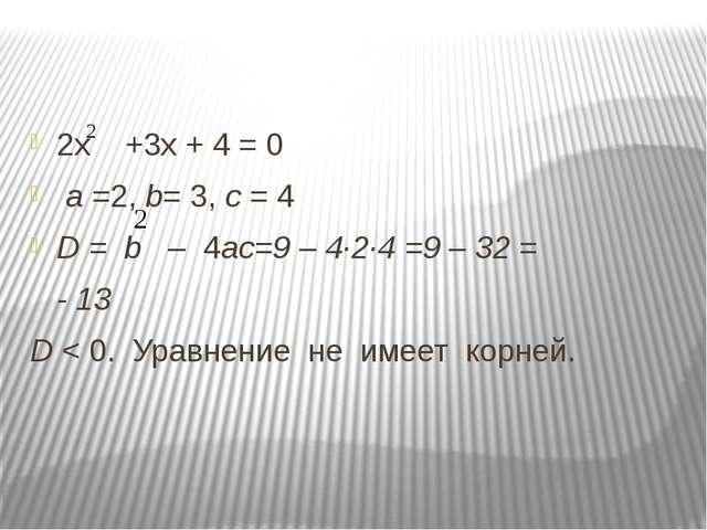 2х +3х + 4 = 0 а =2, b= 3, с = 4 D = b – 4ас=9 – 4∙2∙4 =9 – 32 = - 13 D < 0....