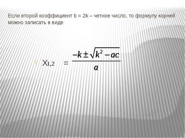 Если второй коэффициент b = 2k – четное число, то формулу корней можно записа...