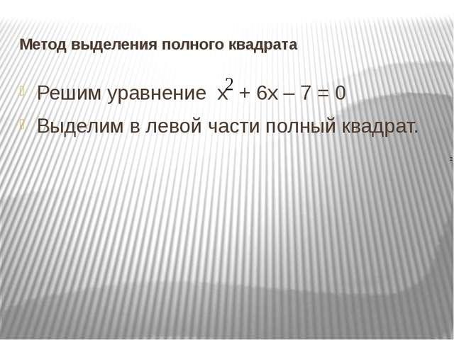 Метод выделения полного квадрата Решим уравнение х + 6х – 7 = 0 Выделим в лев...