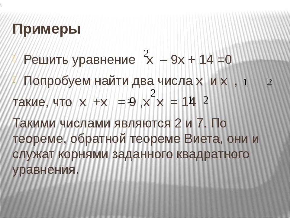 Примеры Решить уравнение х – 9х + 14 =0 Попробуем найти два числа х и х , так...