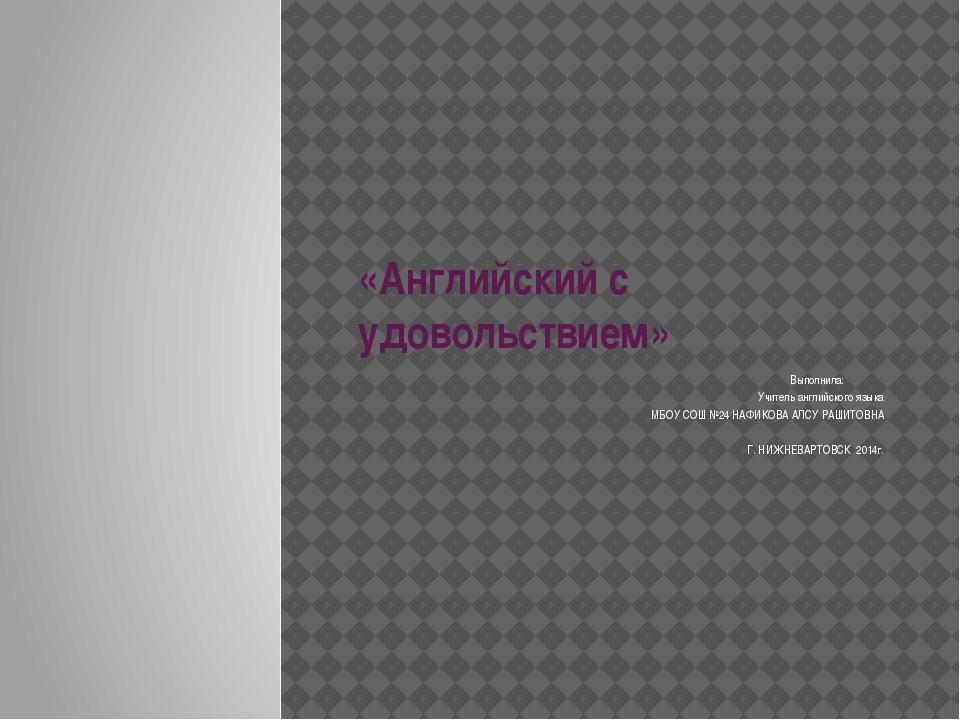 «Английский с удовольствием» Выполнила: Учитель английского языка МБОУ СОШ №2...