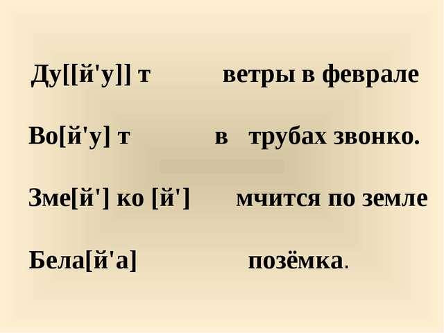 Ду[[й'у]] т ветры в феврале  Во[й'у] т в трубах звонко.  Зме[й'] ко [й']...