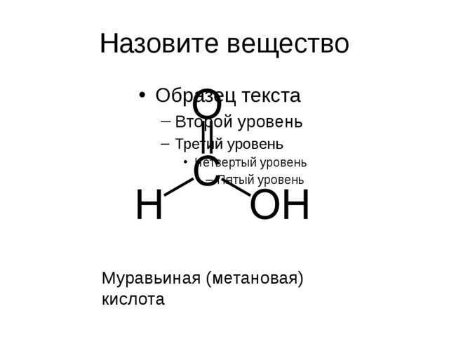 Назовите вещество Муравьиная (метановая) кислота
