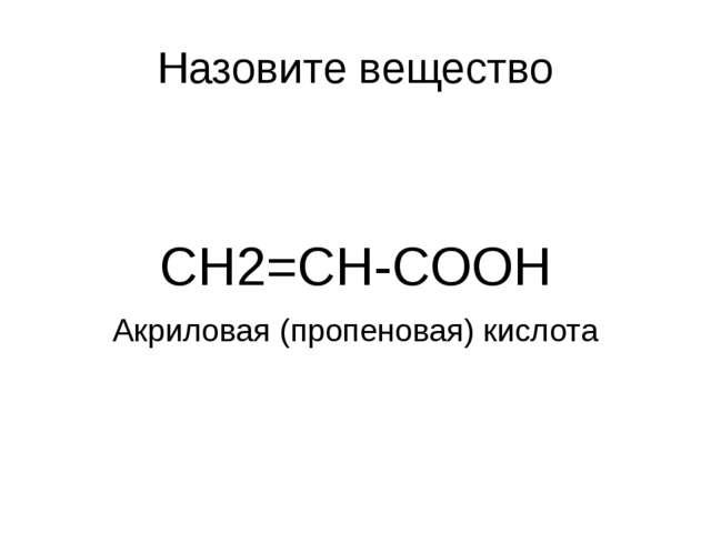 Назовите вещество CH2=CH-COOH Акриловая (пропеновая) кислота