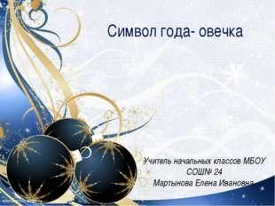 Символ года- овечка Учитель начальных классов МБОУ СОШ№ 24 Мартынова Елена И