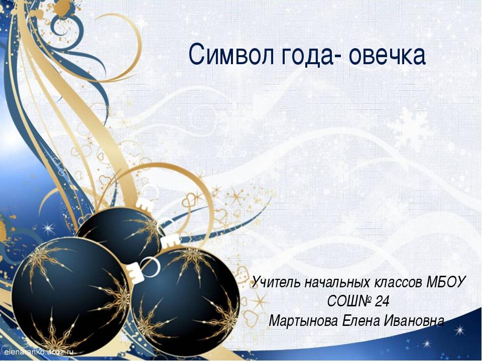 Символ года- овечка Учитель начальных классов МБОУ СОШ№ 24 Мартынова Елена И...