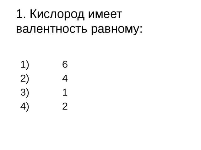 1. Кислород имеет валентность равному: 6 4 1 2