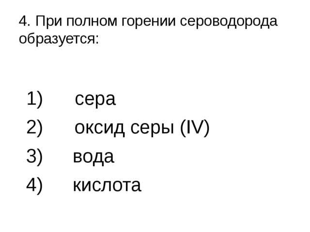 4. При полном горении сероводорода образуется: 1) сера 2) оксид серы (IV) вод...