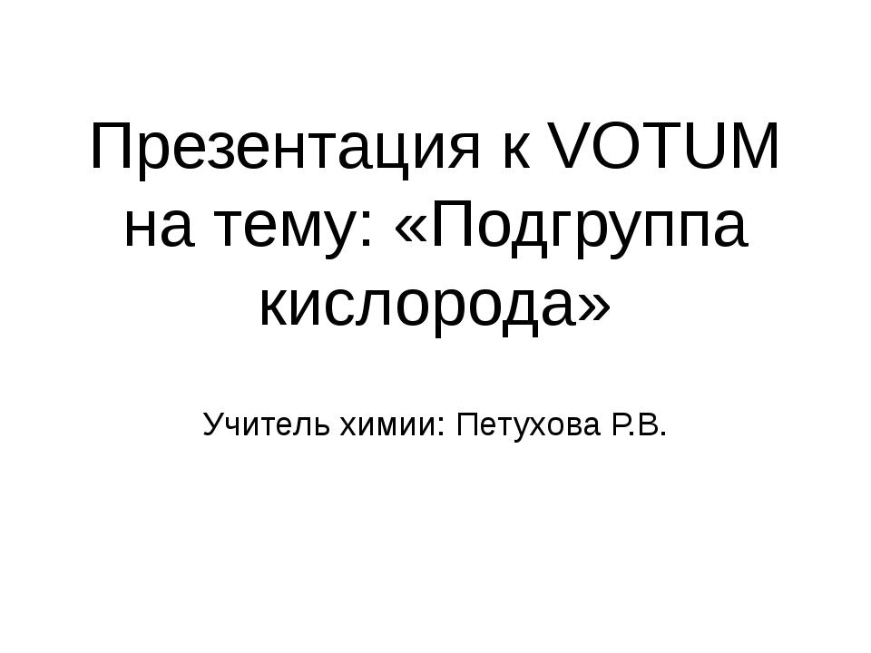 Презентация к VOTUM на тему: «Подгруппа кислорода» Учитель химии: Петухова Р.В.