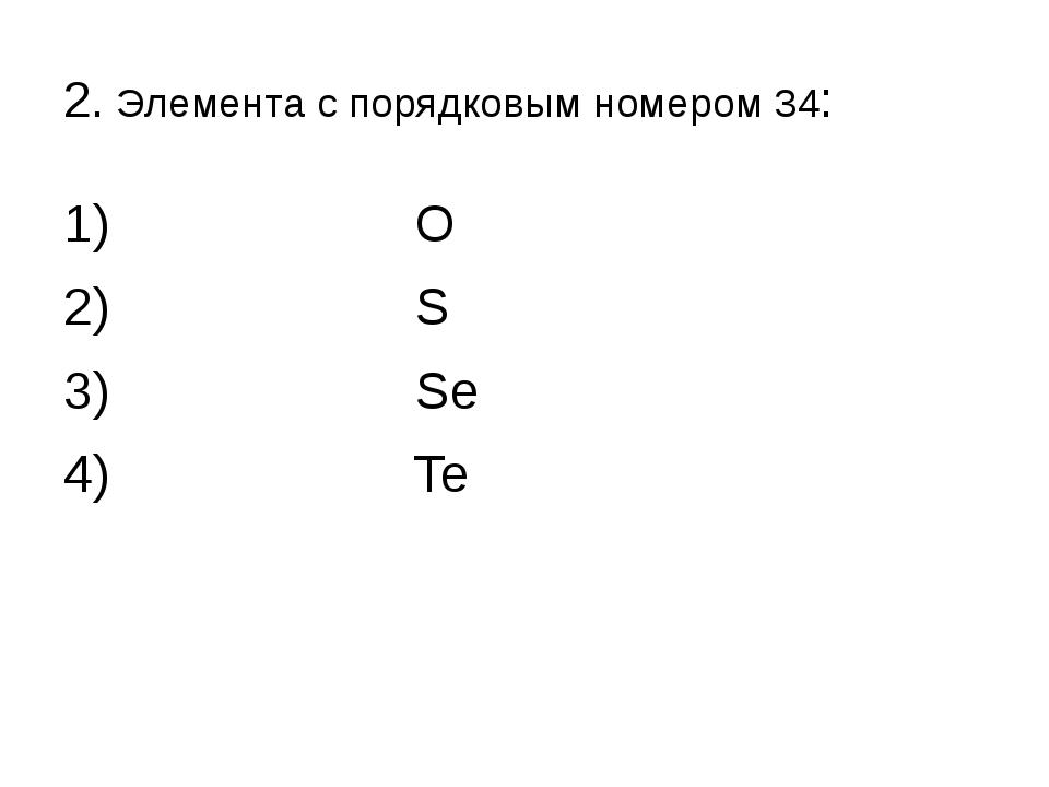 2. Элемента с порядковым номером 34: 1) О 2) S 3) Se 4) Te