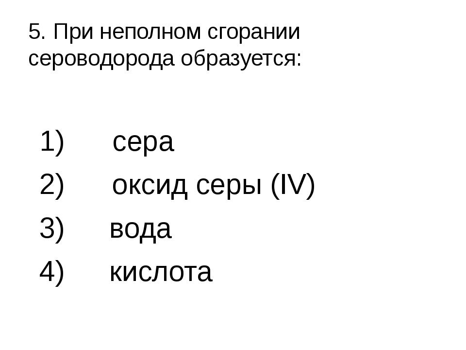 5. При неполном сгорании сероводорода образуется: 1) сера 2) оксид серы (IV)...