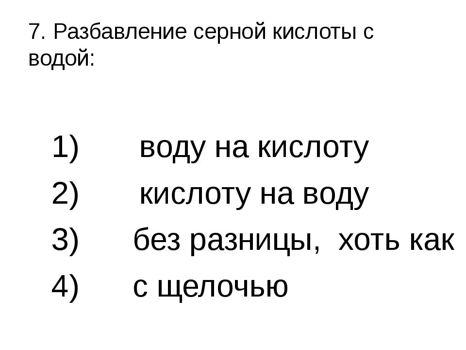7. Разбавление серной кислоты с водой: 1) воду на кислоту 2) кислоту на воду...