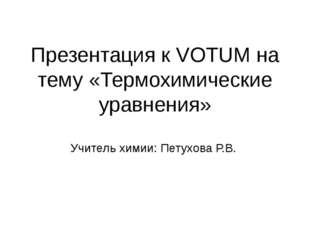 Презентация к VOTUM на тему «Термохимические уравнения» Учитель химии: Петухо