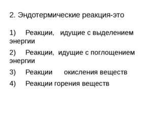 2. Эндотермические реакция-это 1) Реакции, идущие с выделением энергии 2) Реа