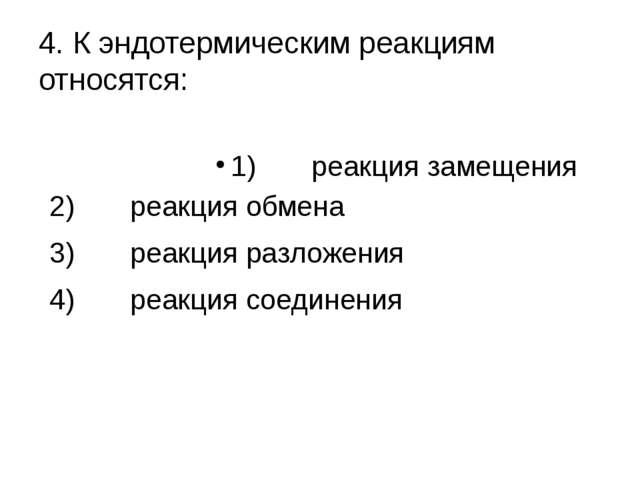4. К эндотермическим реакциям относятся: 1) реакция замещения 2) реакция обме...