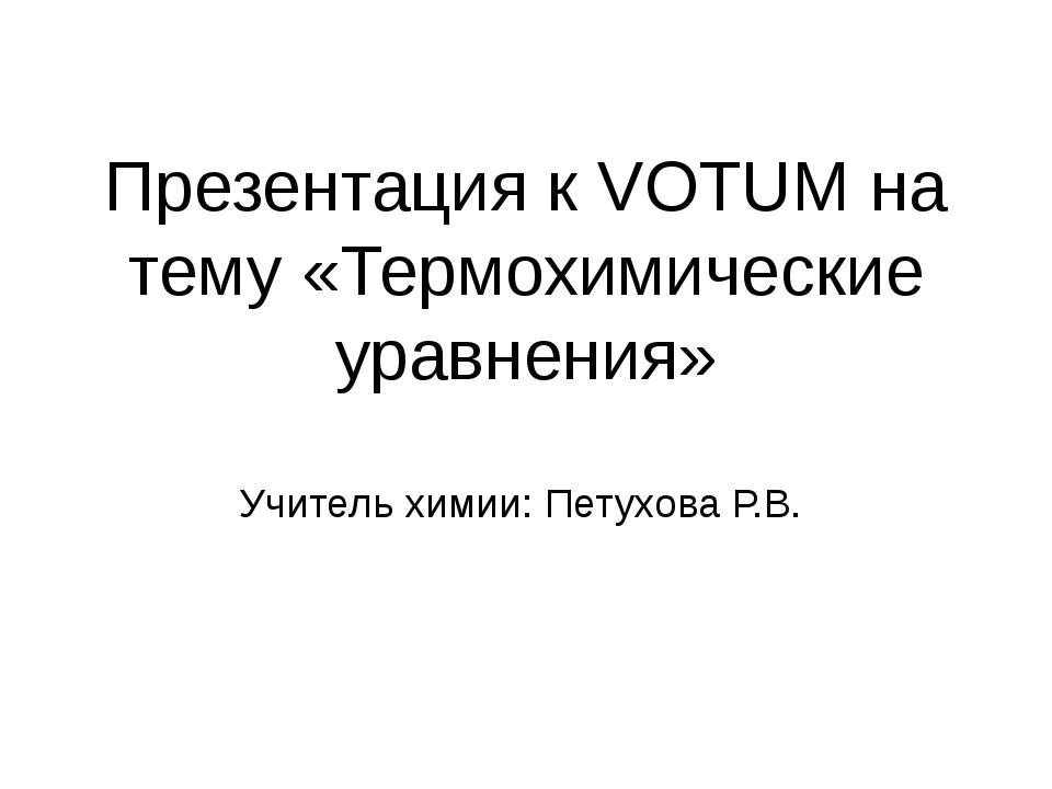 Презентация к VOTUM на тему «Термохимические уравнения» Учитель химии: Петухо...