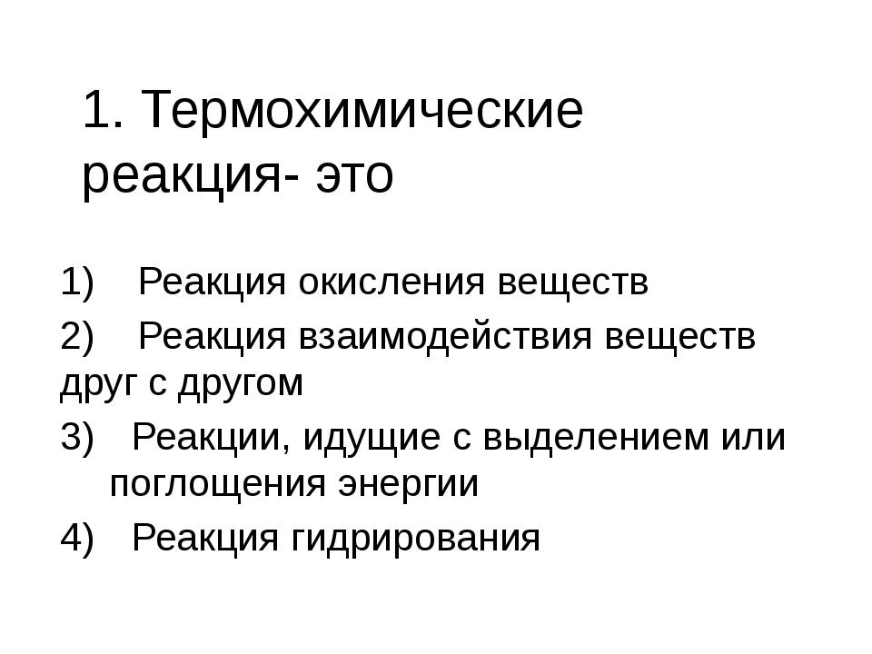 1. Термохимические реакция- это 1) Реакция окисления веществ 2) Реакция взаим...