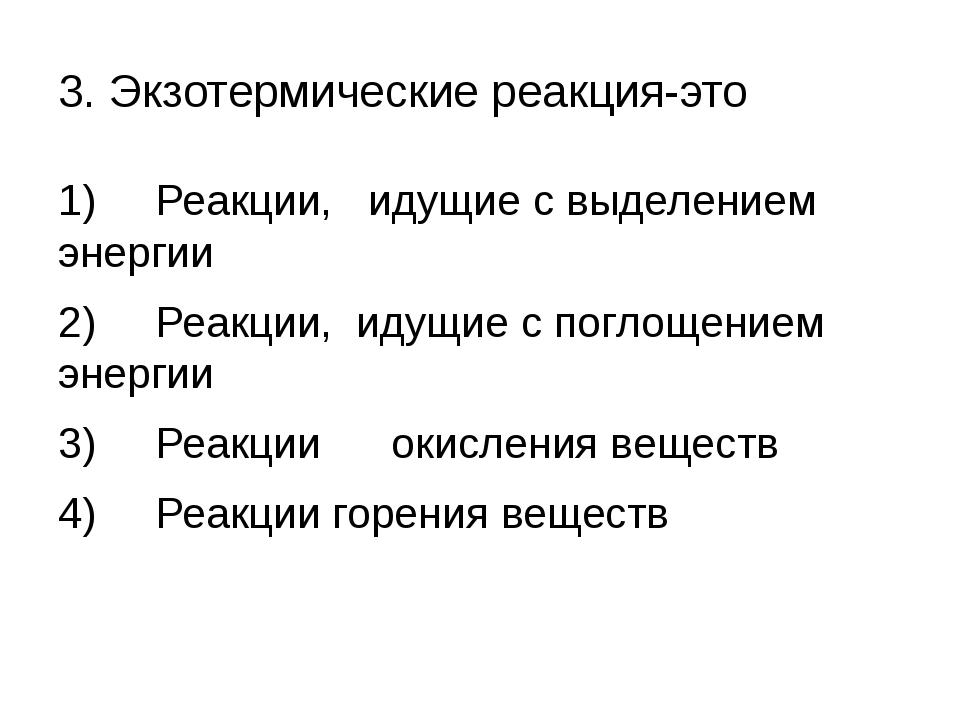 3. Экзотермические реакция-это 1) Реакции, идущие с выделением энергии 2) Реа...