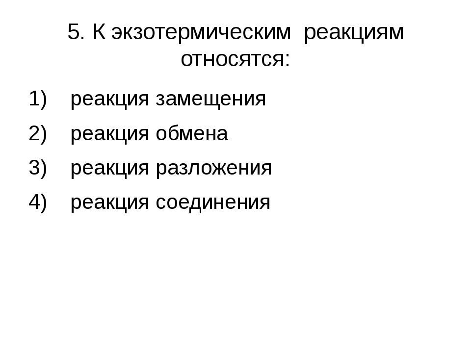 5. К экзотермическим реакциям относятся: 1) реакция замещения 2) реакция обме...