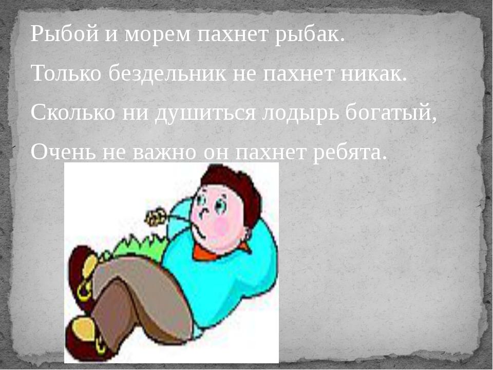 Рыбой и морем пахнет рыбак. Только бездельник не пахнет никак. Сколько ни душ...
