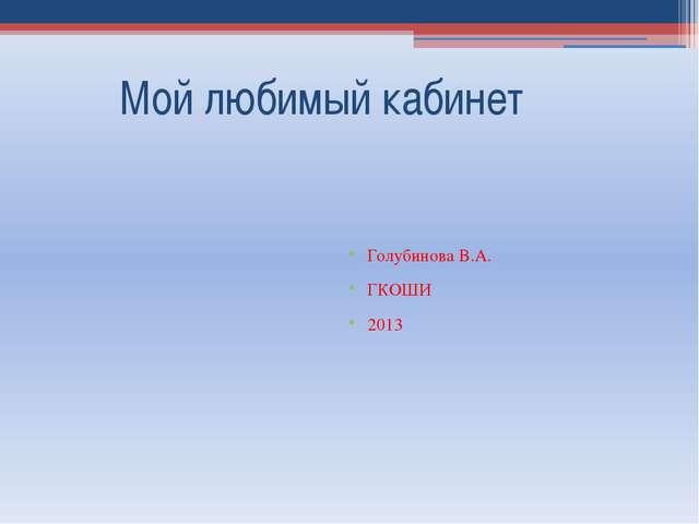 Мой любимый кабинет Голубинова В.А. ГКОШИ 2013