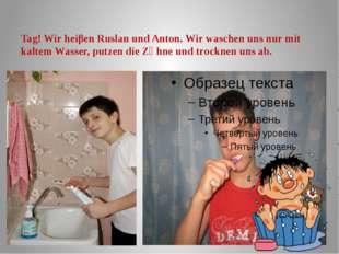 Tag! Wir heiβen Ruslan und Anton. Wir waschen uns nur mit kaltem Wasser, putz