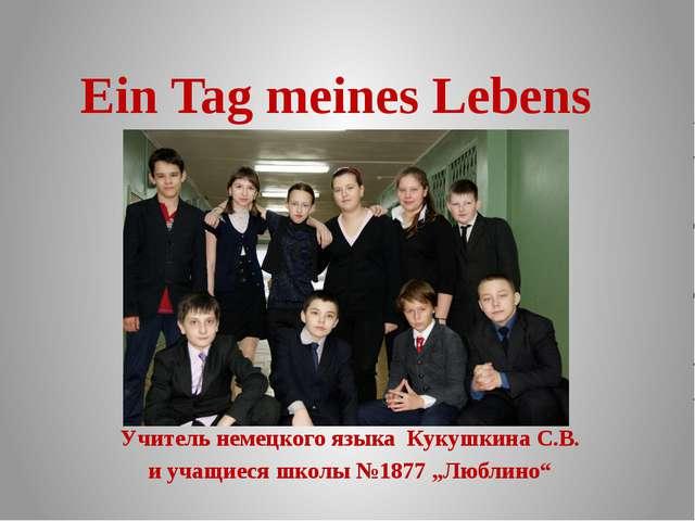 Ein Tag meines Lebens Учитель немецкого языка Кукушкина С.В. и учащиеся школы...