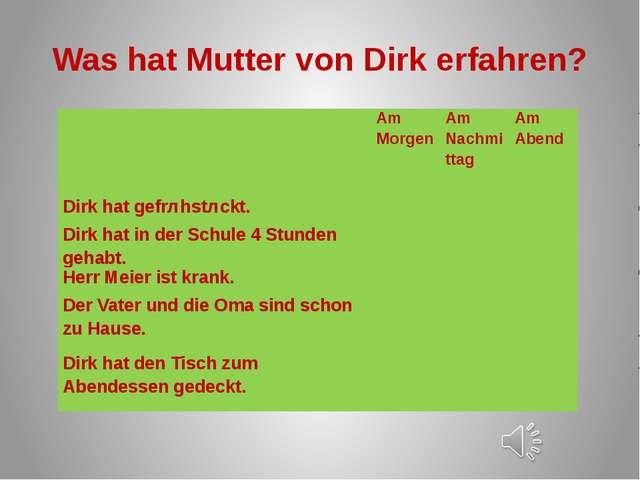Was hat Mutter von Dirk erfahren?  AmMorgen AmNachmittag AmAbend Dirk hatgef...