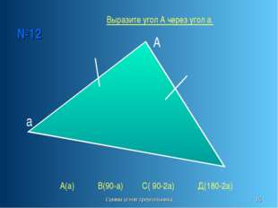 Сумма углов треугольника * №12 А а А(а) В(90-а) С( 90-2а) Д(180-2а) Выразите