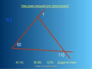 Сумма углов треугольника * 60 ? 110 №5 Чему равен внешний угол треугольника?