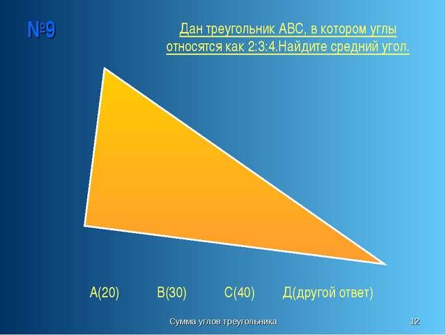 Сумма углов треугольника * №9 А(20) В(30) С(40) Д(другой ответ) Дан треугольн...
