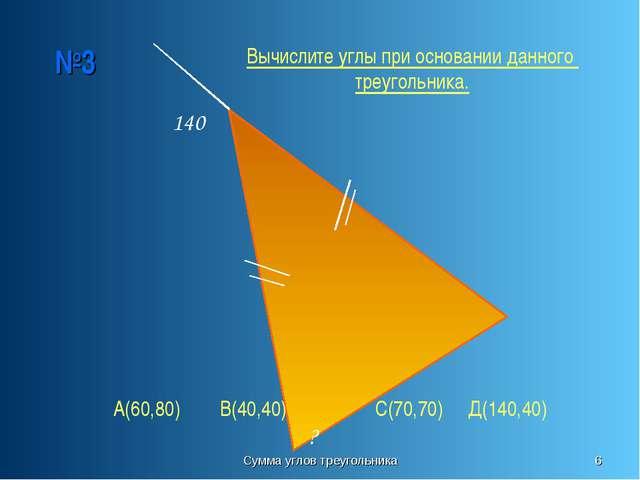 Сумма углов треугольника * №3 140 ? Вычислите углы при основании данного треу...