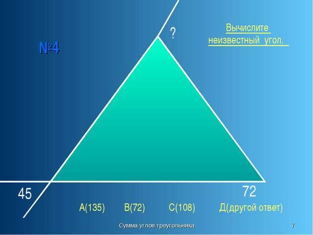 Сумма углов треугольника * №4 45 72 ? Вычислите неизвестный угол. А(135) В(72...