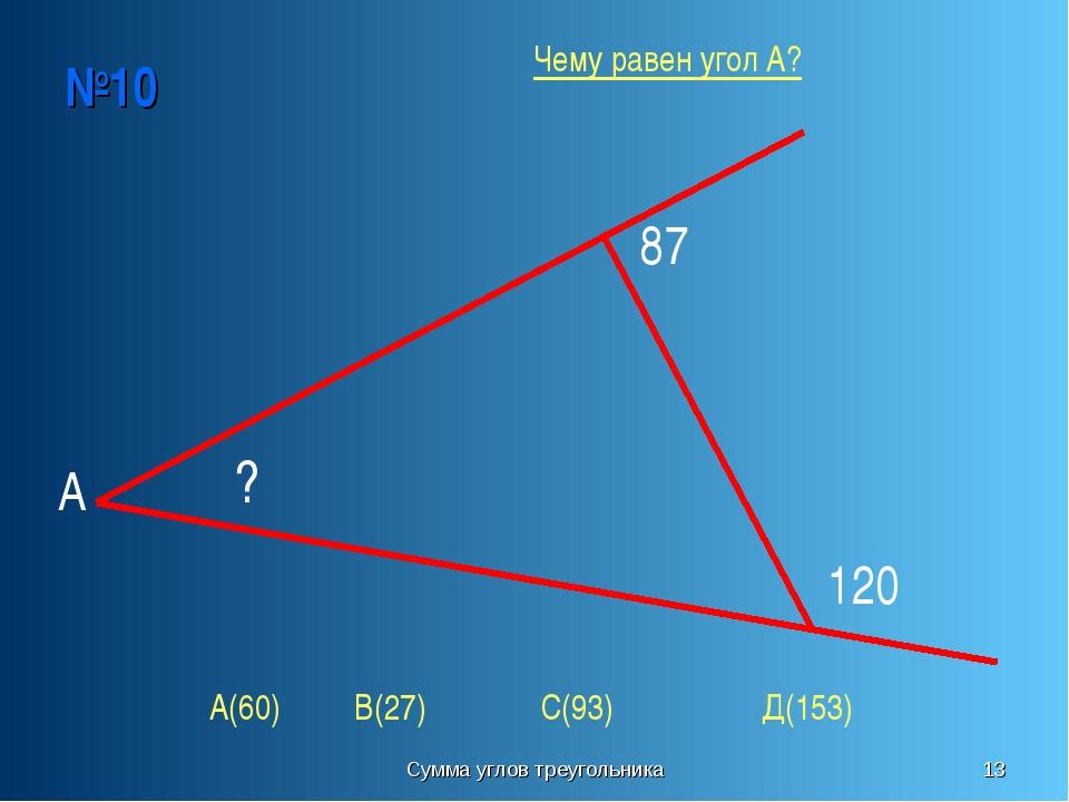 Сумма углов треугольника * №10 А ? 87 120 А(60) В(27) С(93) Д(153) Чему равен...
