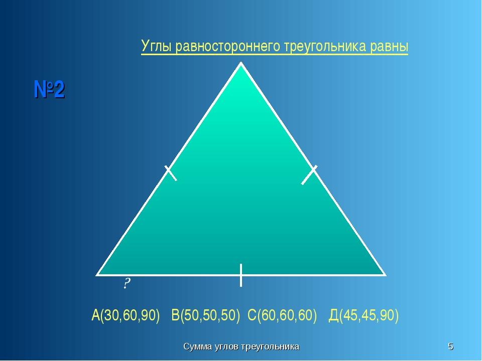 Сумма углов треугольника * №2 ? Углы равностороннего треугольника равны А(30,...