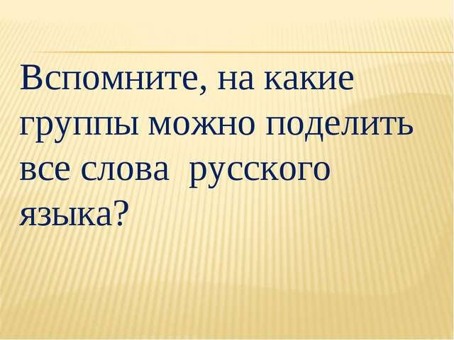 Вспомните, на какие группы можно поделить все слова русского языка?