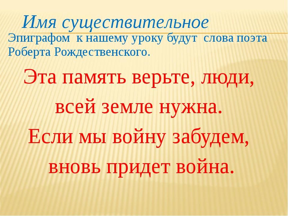Эпиграфом к нашему уроку будут слова поэта Роберта Рождественского. Эта памят...