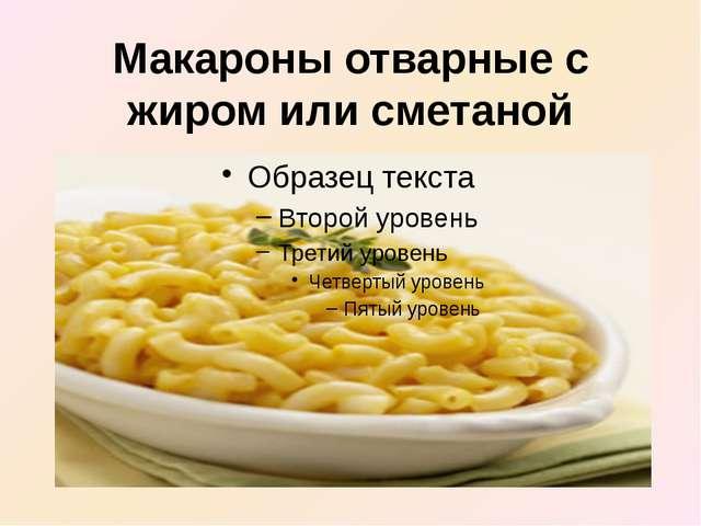 Макароны отварные с жиром или сметаной